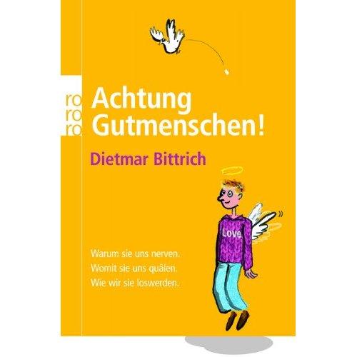 Dietmar Bittrich: Achtung, Gutmenschen!: Warum sie uns nerven. Womit sie uns quälen. Wie wir sie loswerden.